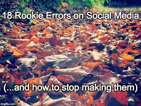 18 Rookie Errors on Social Media (and how to stop making them)