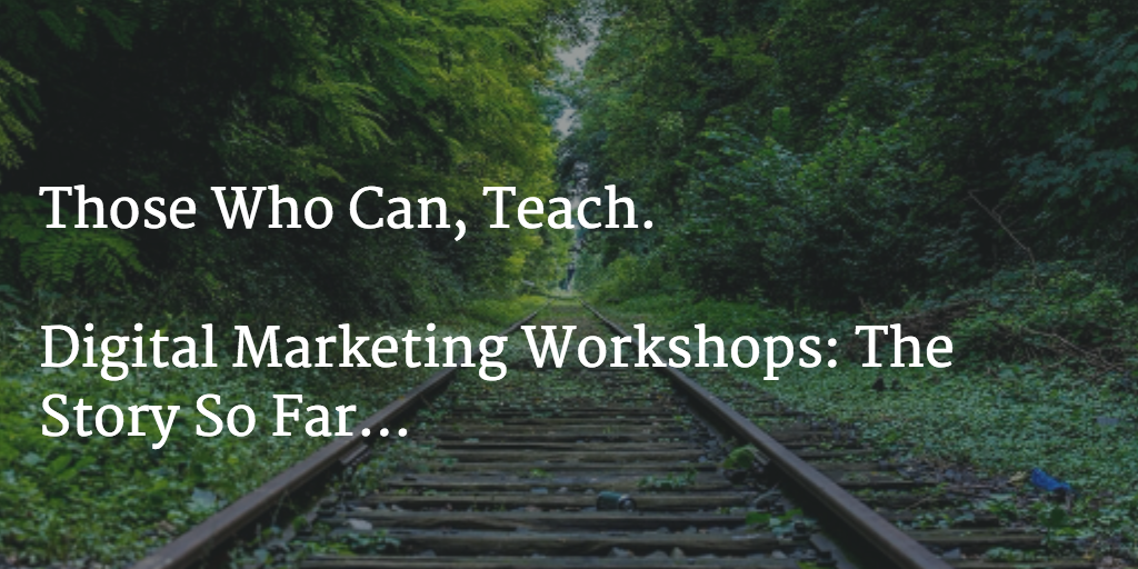 Those who can, teach. Digital Marketing Workshops: The story so far