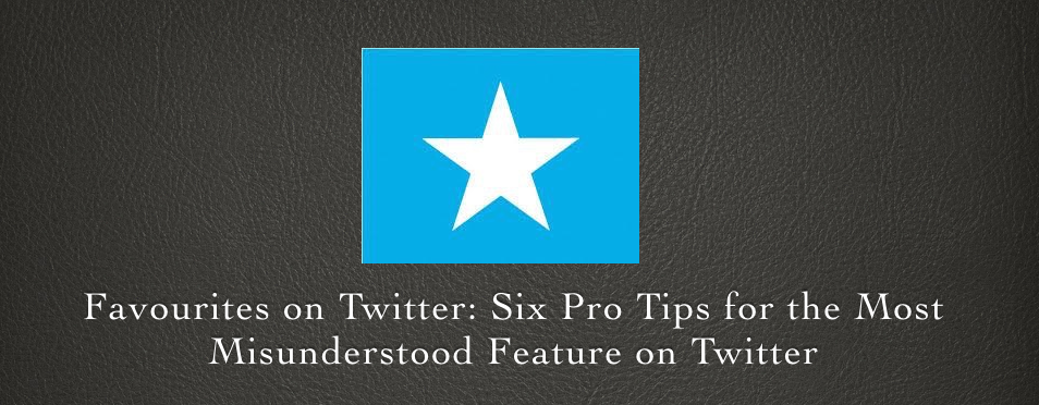 Favourites on Twitter: Six Pro Tips for the Most Misunderstood Feature on Twitter