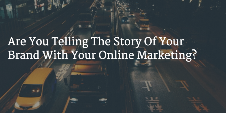 Are You Telling the Story of Your Brand with Your Online Marketing?