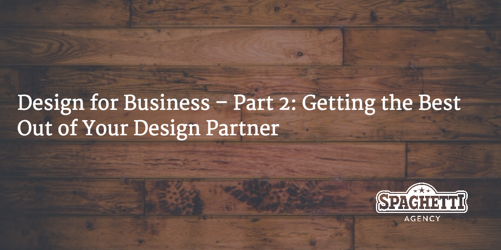 Design for Business – Part 2: Getting the Best Out of Your Design Partner