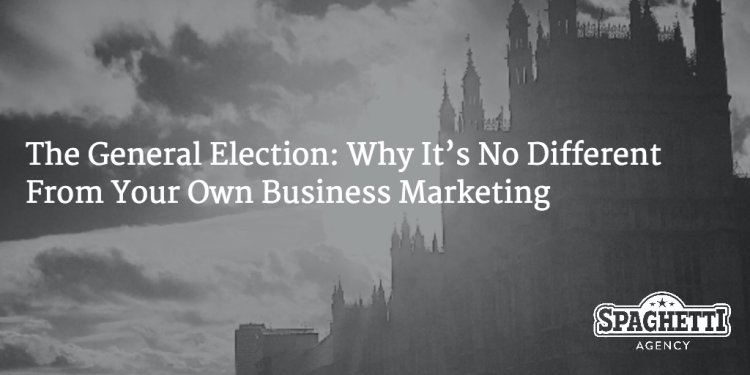 The General Election: Why It's No Different From Your Own Business Marketing