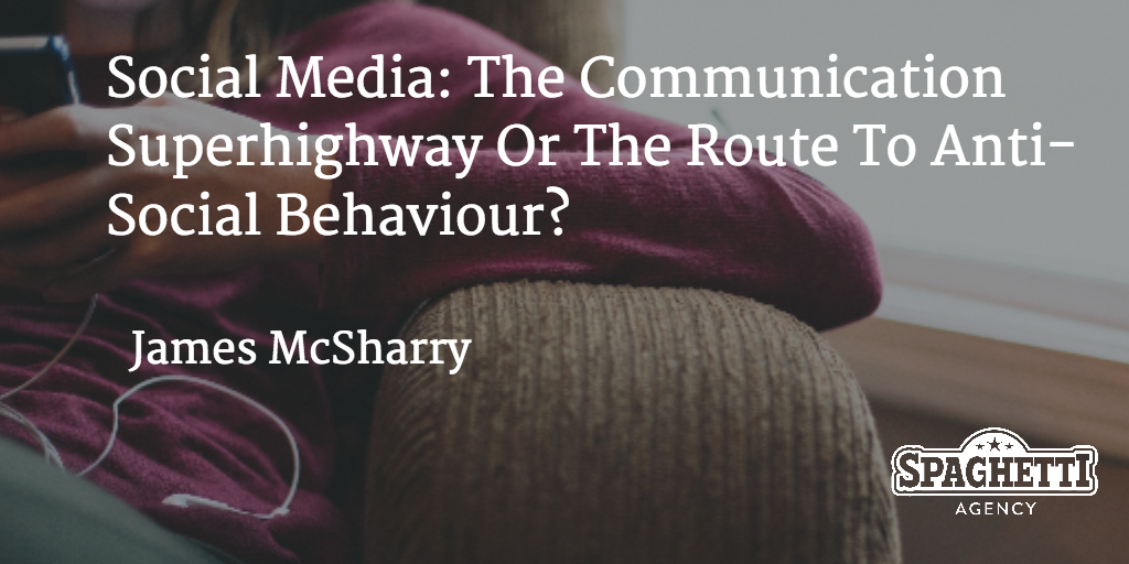 Social Media: The Communication Superhighway Or The Route To Anti-Social Behaviour?