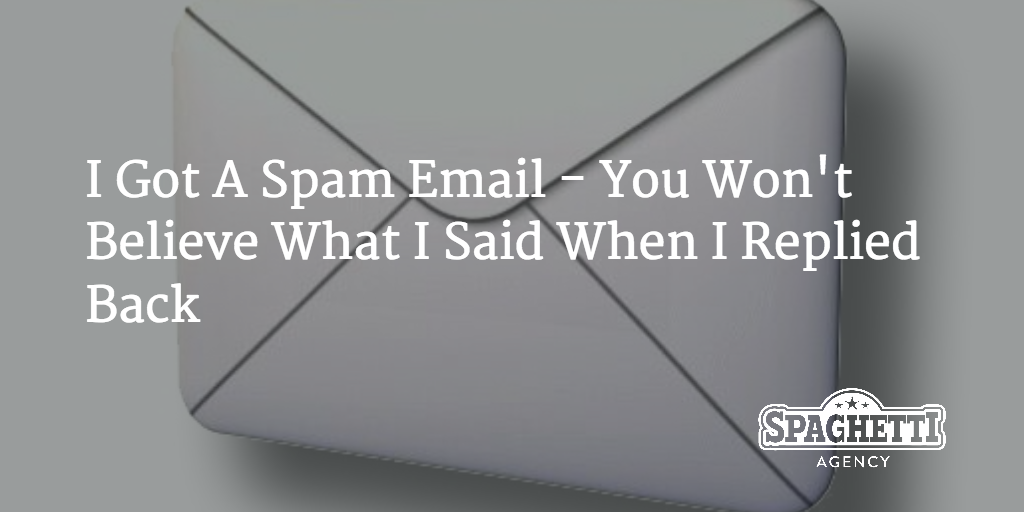 I Got Another Spam Email – You Won't Believe What I Said When I Replied Back