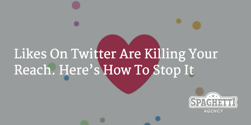 Likes On Twitter Are Killing Your Reach. Here's How To Stop It