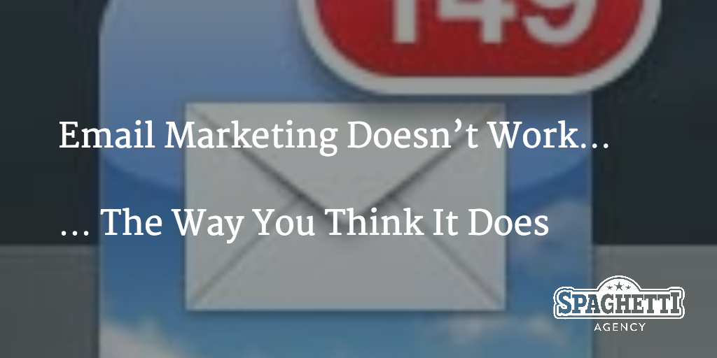 Email Marketing Doesn't Work…  … The Way You Think It Does