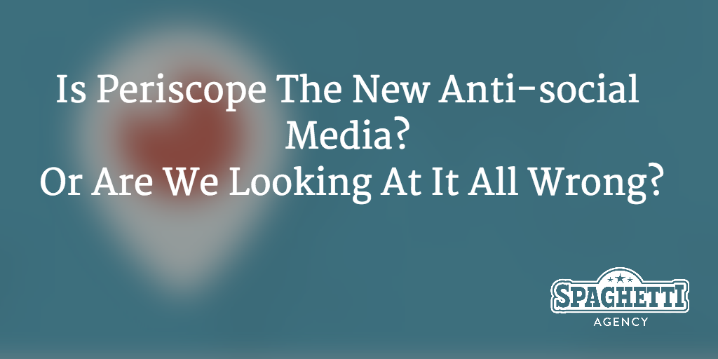 Is Periscope The New Anti-social Media? Or Are We Looking At It All Wrong?