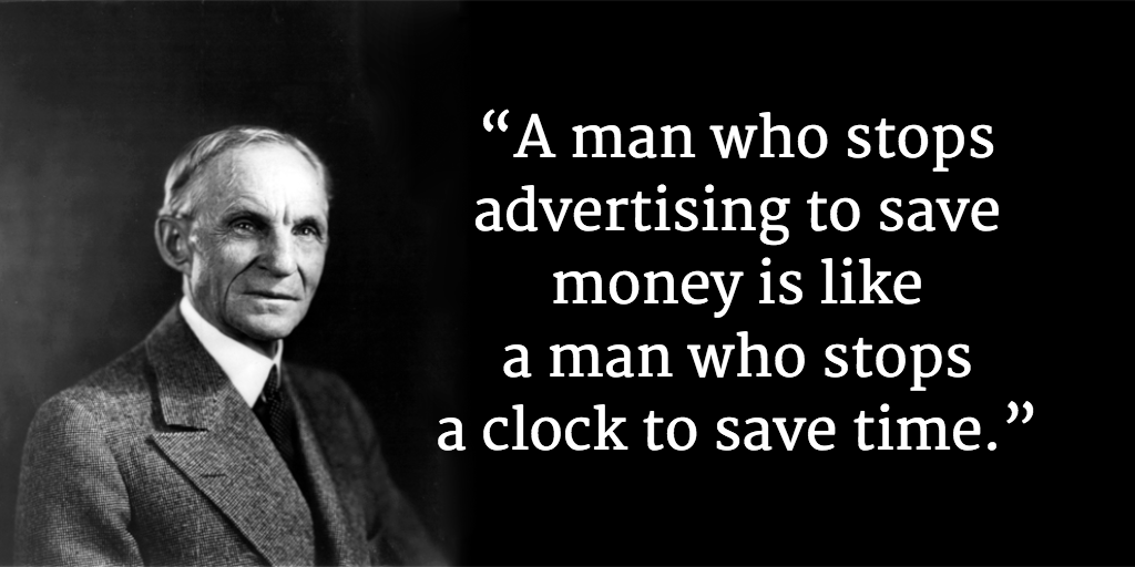 """A man who stops advertising to save money is like a man who stops a clock to save time."""