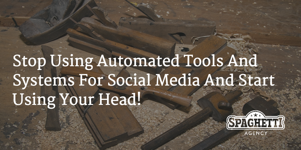 Stop Using Automated Tools And Systems For Social Media And Start Using Your Head!
