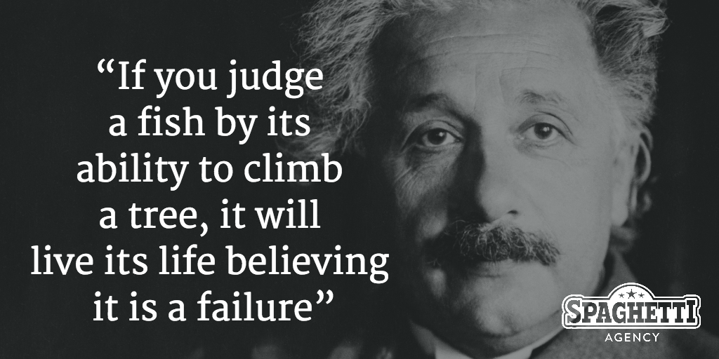 """If you judge a fish by its ability to climb a tree it will live its life believing it is a failure"""
