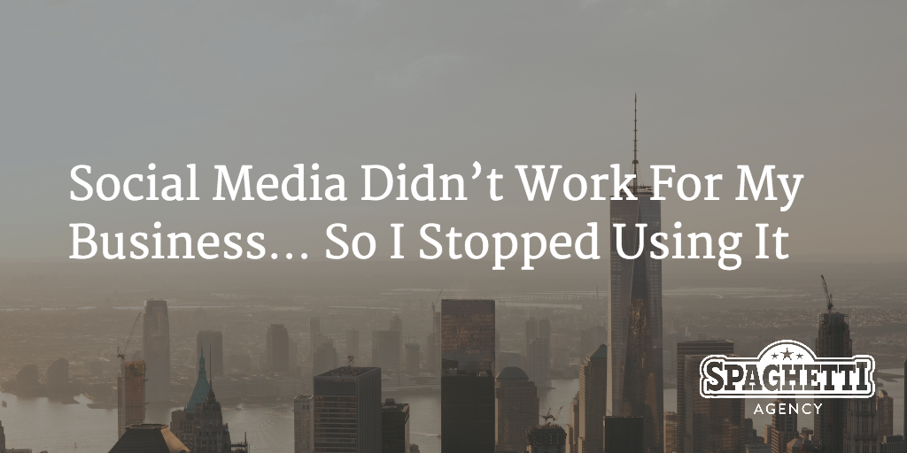 Social Media Didn't Work For My Business… So I Stopped Using It