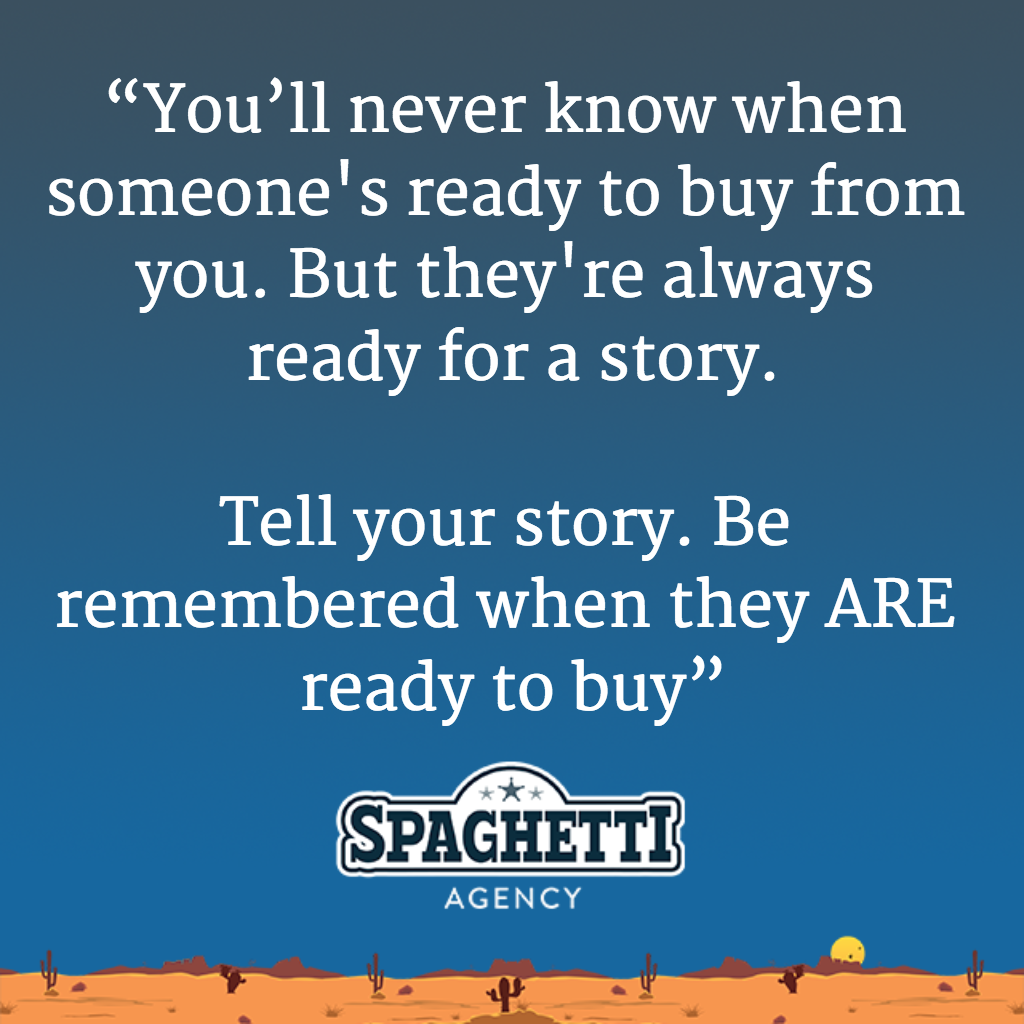 """You'll never know when someone's ready to buy from you. But they're always ready for a story. Tell your story. Be remembered when they ARE ready to buy"""