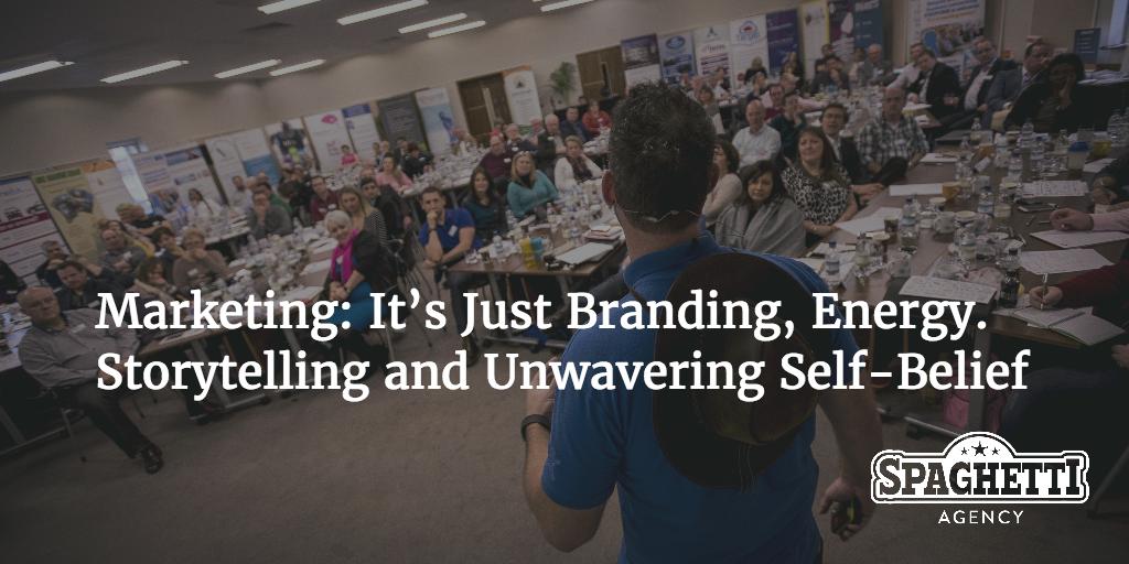 Marketing: It's Just Branding, Energy. Storytelling and Unwavering Self-Belief