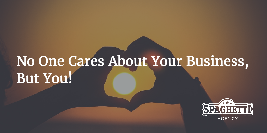 No One Cares About Your Business, But You!