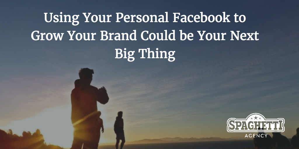 Using Your Personal Facebook to Grow Your Brand Could be Your Next Big Thing