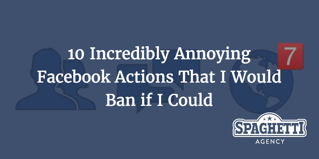 10 Incredibly Annoying Facebook Actions That I Would Ban if I Could