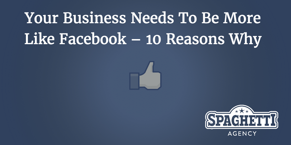 Your Business Needs To Be More Like Facebook – 10 Reasons Why
