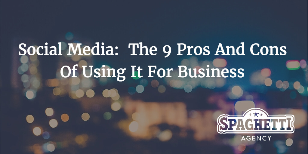 Social Media:  The 9 Pros And Cons Of Using It For Business