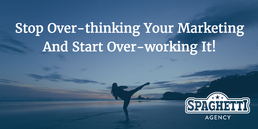 Stop Over-thinking Your Marketing And Start Over-working It!