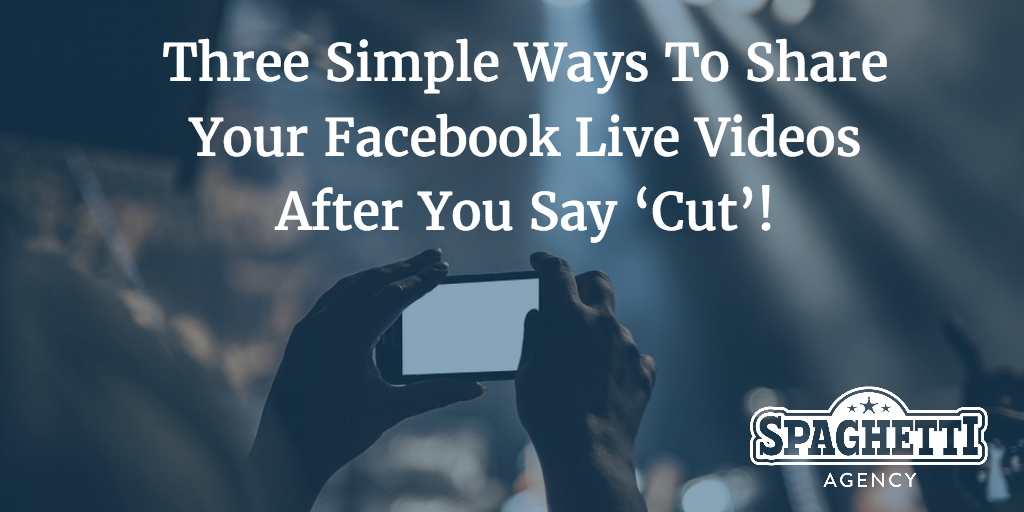 Three Simple Ways To Share Your Facebook Live Videos After You Say 'Cut'!