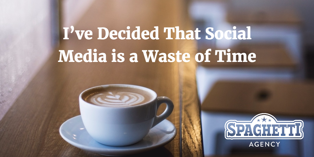 I've Decided That Social Media is a Waste of Time