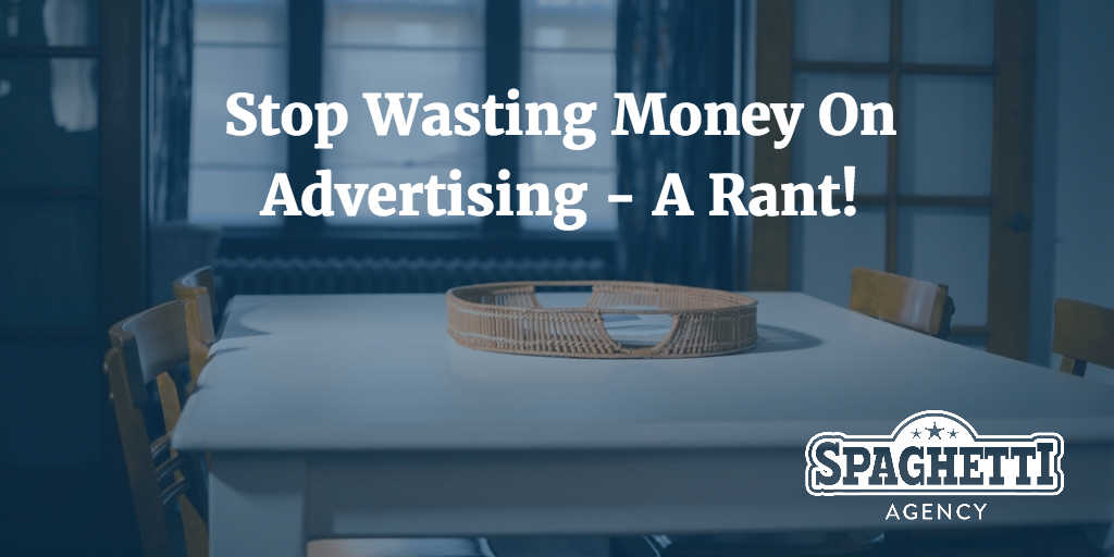 Stop Wasting Money On Advertising - A Rant!