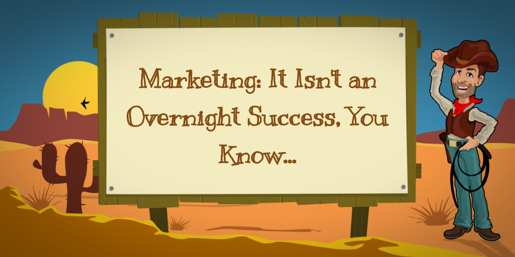 Marketing: It Isn't an Overnight Success, You Know...