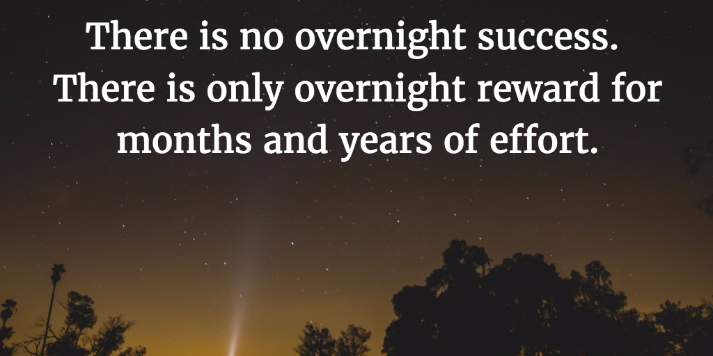 There is no overnight success. There is only overnight reward for months and years of effort.