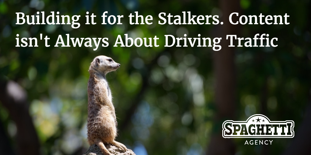 Building it for the Stalkers. Content isn't Always About Driving Traffic