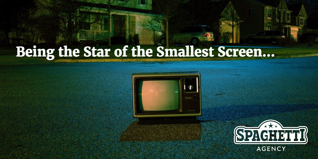 Being the Star of the Smallest Screen...