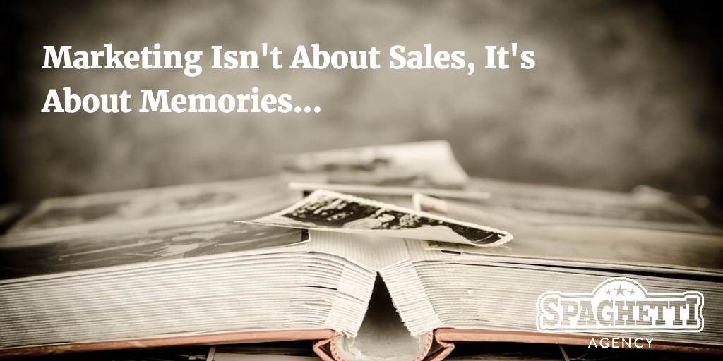 Marketing Isn't About Sales, It's About Memories…