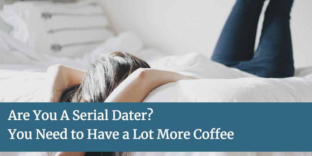 Are You A Serial Dater? (You Need to Have a Lot More Coffee)