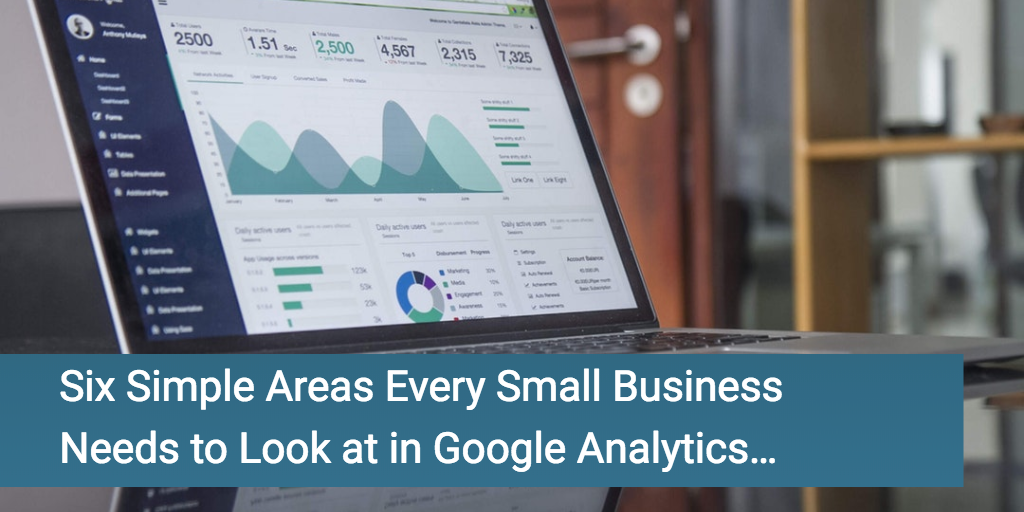 Six Simple Areas Every Small Business Needs to Look in Google Analytics…