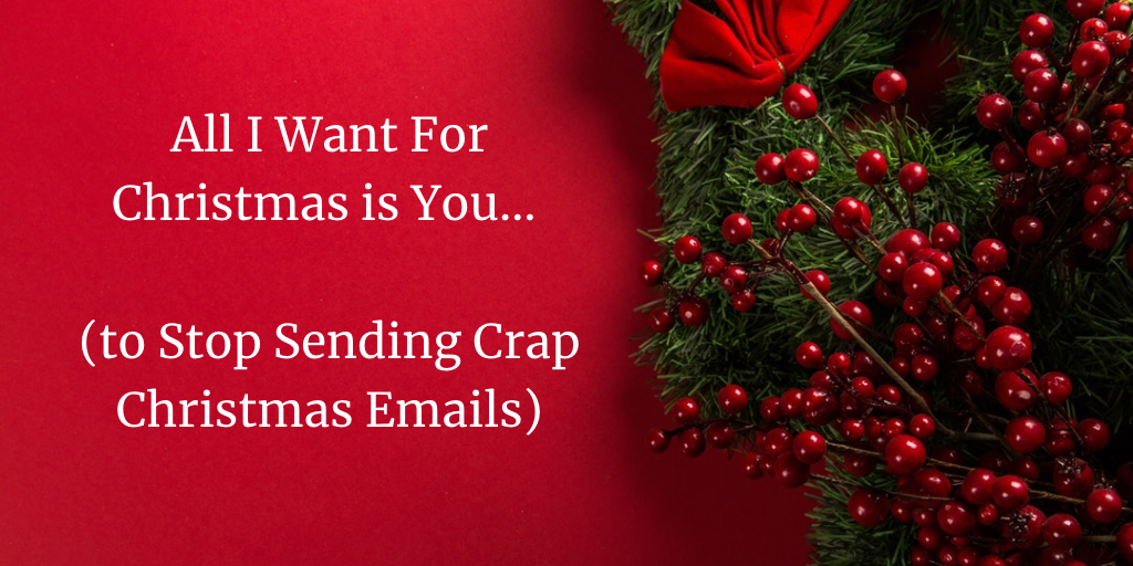 All I Want For Christmas is You… (to Stop Sending Crap Christmas Emails)