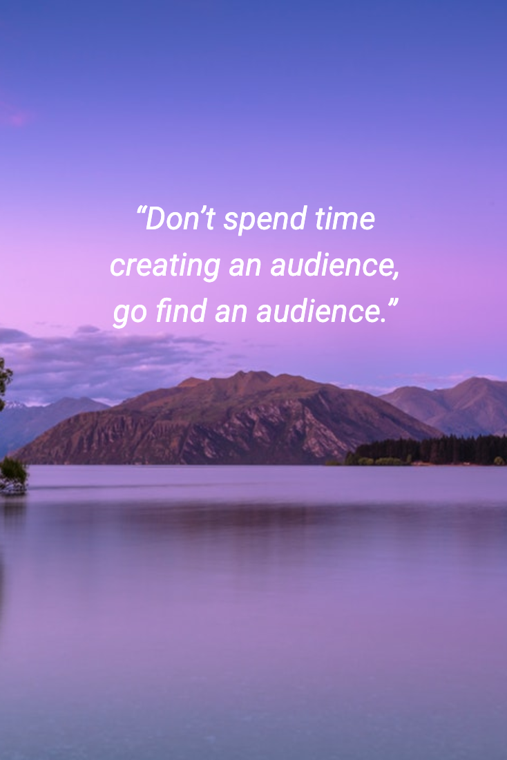 """Don't spend time creating an audience, go find an audience."""