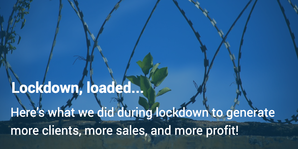 Lockdown, loaded... Here's what we did during lockdown to generate more clients, more sales, and more profit!