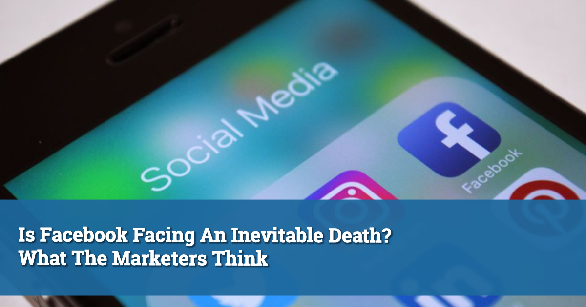 Is Facebook Facing An Inevitable Death? What The Marketers Think